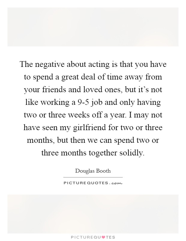 The negative about acting is that you have to spend a great deal of time away from your friends and loved ones, but it's not like working a 9-5 job and only having two or three weeks off a year. I may not have seen my girlfriend for two or three months, but then we can spend two or three months together solidly Picture Quote #1
