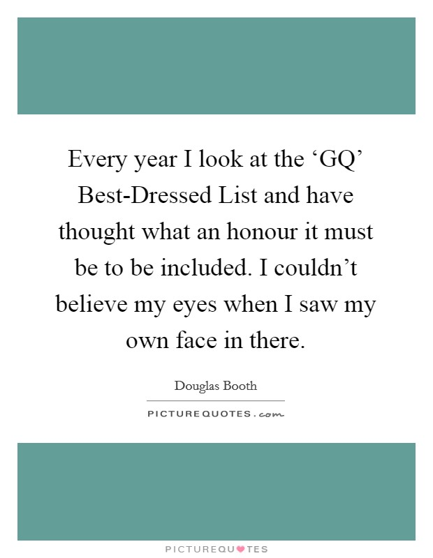 Every year I look at the 'GQ' Best-Dressed List and have thought what an honour it must be to be included. I couldn't believe my eyes when I saw my own face in there Picture Quote #1