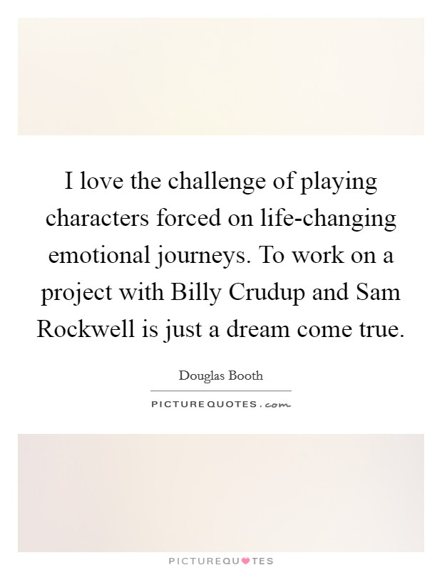 I love the challenge of playing characters forced on life-changing emotional journeys. To work on a project with Billy Crudup and Sam Rockwell is just a dream come true Picture Quote #1