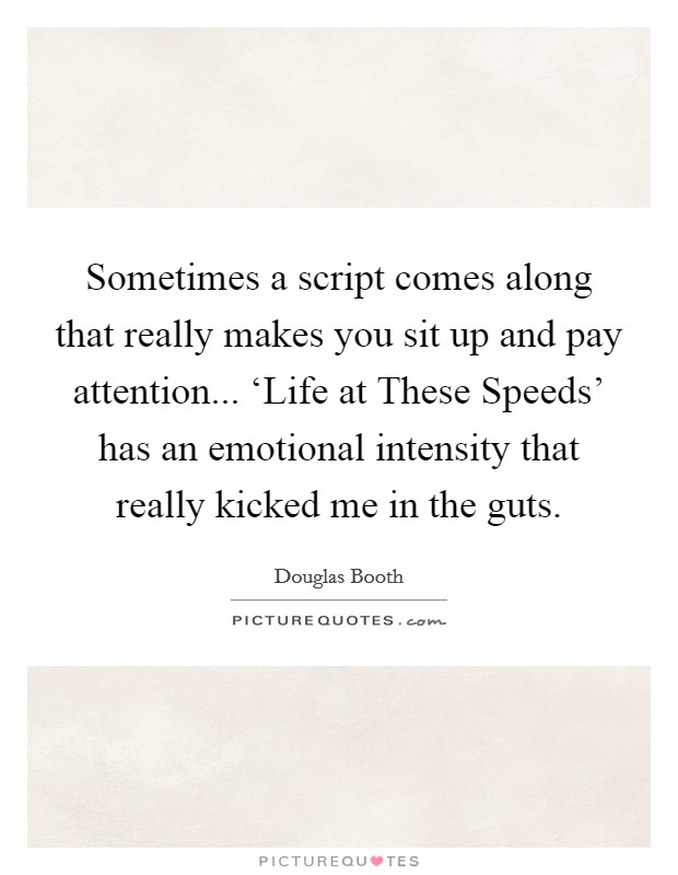 Sometimes a script comes along that really makes you sit up and pay attention... 'Life at These Speeds' has an emotional intensity that really kicked me in the guts Picture Quote #1