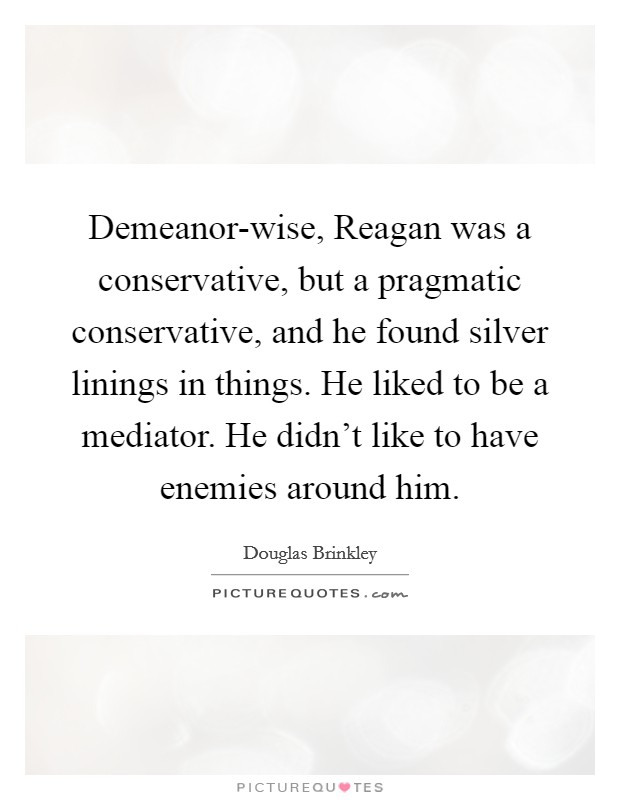 Demeanor-wise, Reagan was a conservative, but a pragmatic conservative, and he found silver linings in things. He liked to be a mediator. He didn't like to have enemies around him Picture Quote #1