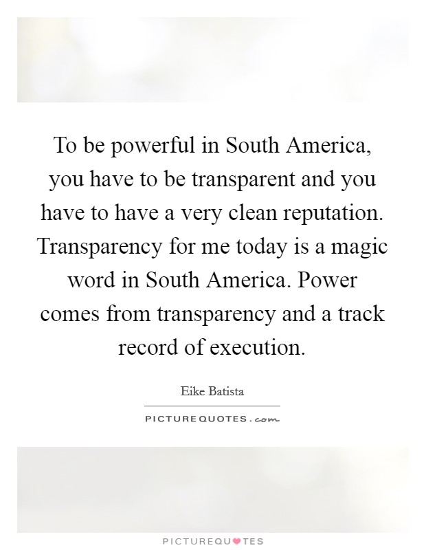 To be powerful in South America, you have to be transparent and you have to have a very clean reputation. Transparency for me today is a magic word in South America. Power comes from transparency and a track record of execution Picture Quote #1