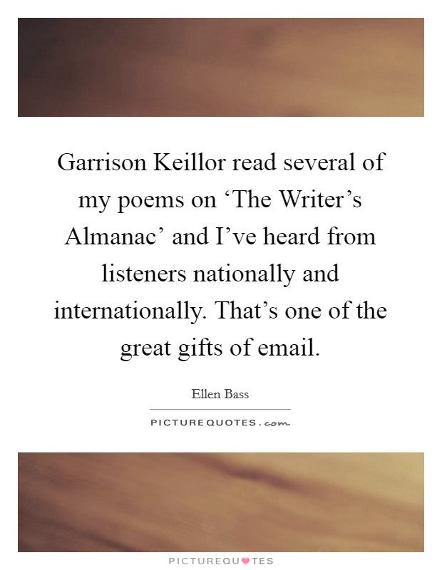 Garrison Keillor read several of my poems on 'The Writer's Almanac' and I've heard from listeners nationally and internationally. That's one of the great gifts of email Picture Quote #1