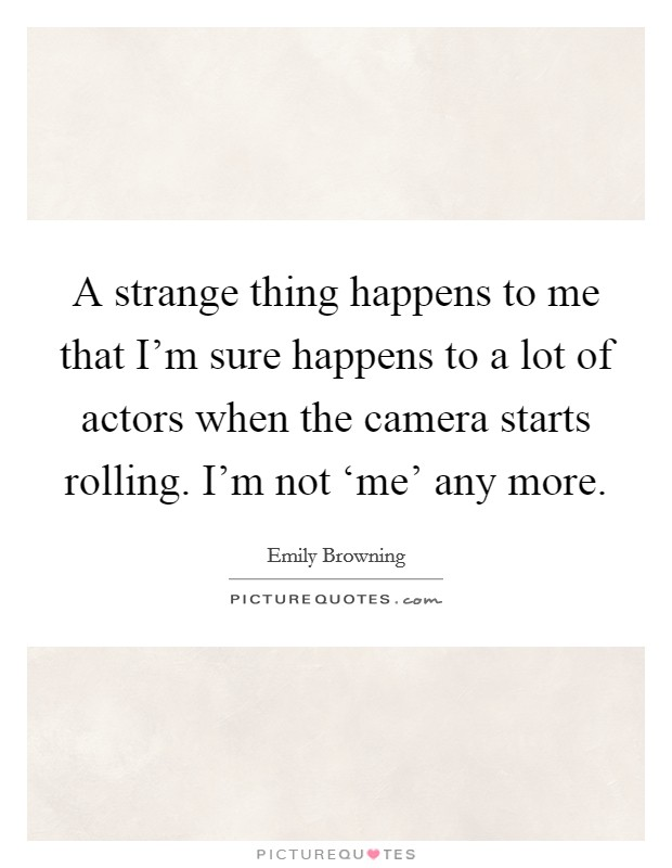 A strange thing happens to me that I'm sure happens to a lot of actors when the camera starts rolling. I'm not 'me' any more Picture Quote #1