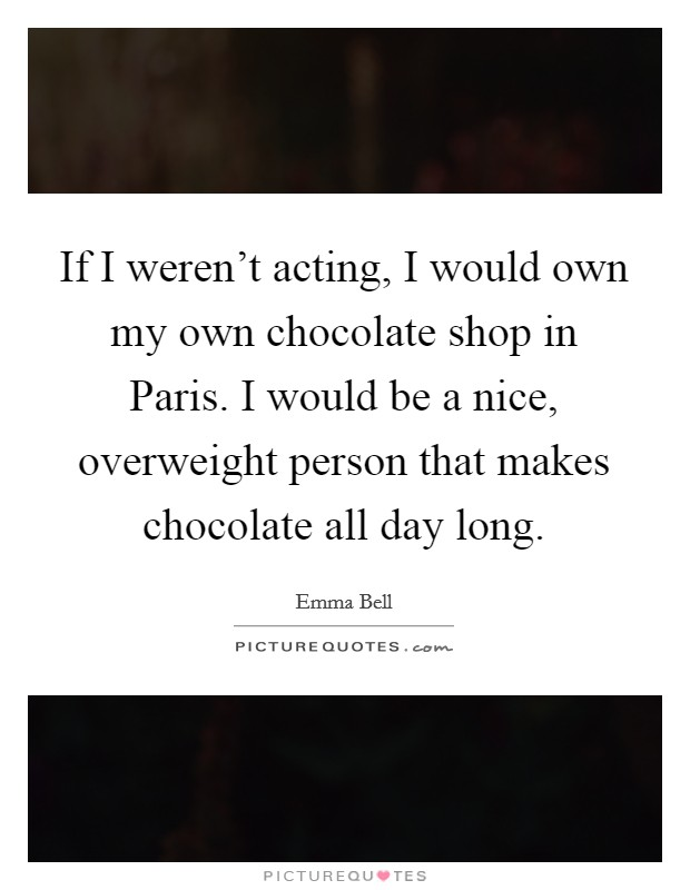 If I weren't acting, I would own my own chocolate shop in Paris. I would be a nice, overweight person that makes chocolate all day long Picture Quote #1
