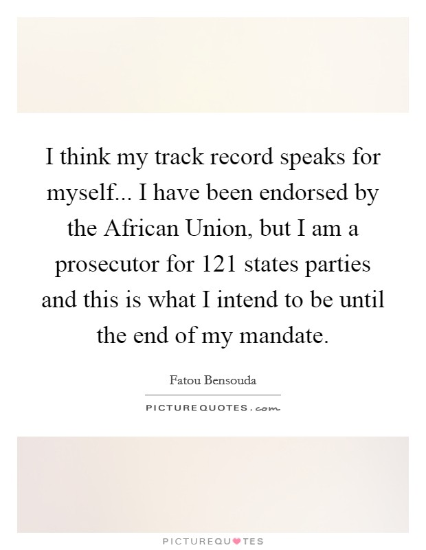 I think my track record speaks for myself... I have been endorsed by the African Union, but I am a prosecutor for 121 states parties and this is what I intend to be until the end of my mandate Picture Quote #1