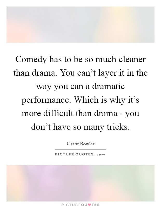 Comedy has to be so much cleaner than drama. You can't layer it in the way you can a dramatic performance. Which is why it's more difficult than drama - you don't have so many tricks Picture Quote #1