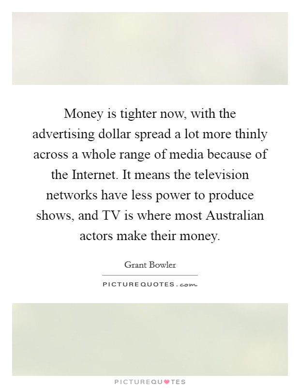 Money is tighter now, with the advertising dollar spread a lot more thinly across a whole range of media because of the Internet. It means the television networks have less power to produce shows, and TV is where most Australian actors make their money Picture Quote #1