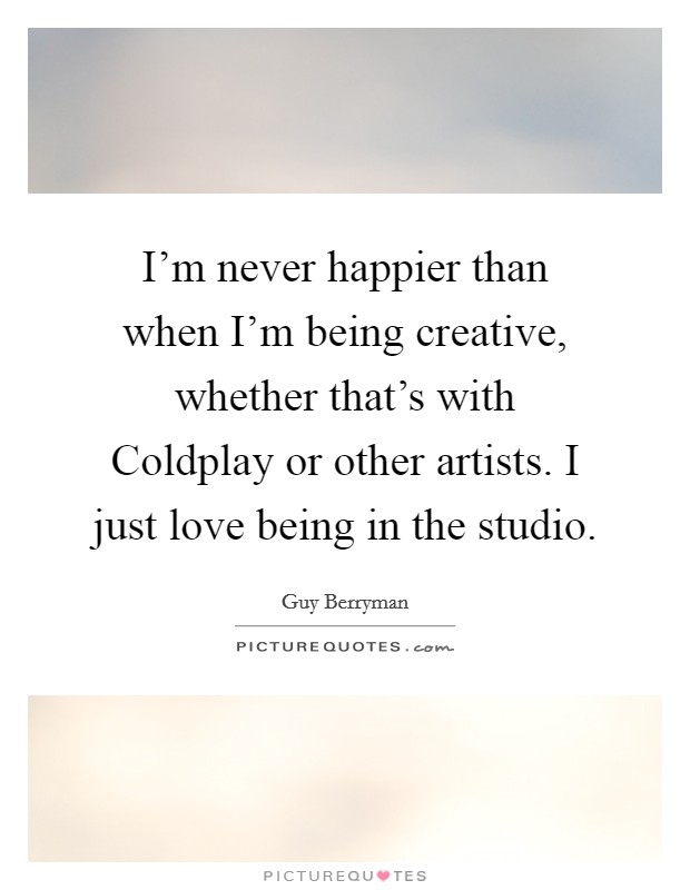 I'm never happier than when I'm being creative, whether that's with Coldplay or other artists. I just love being in the studio Picture Quote #1