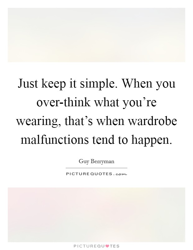 Just keep it simple. When you over-think what you're wearing, that's when wardrobe malfunctions tend to happen Picture Quote #1