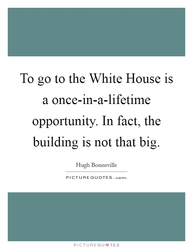 To go to the White House is a once-in-a-lifetime opportunity. In fact, the building is not that big Picture Quote #1