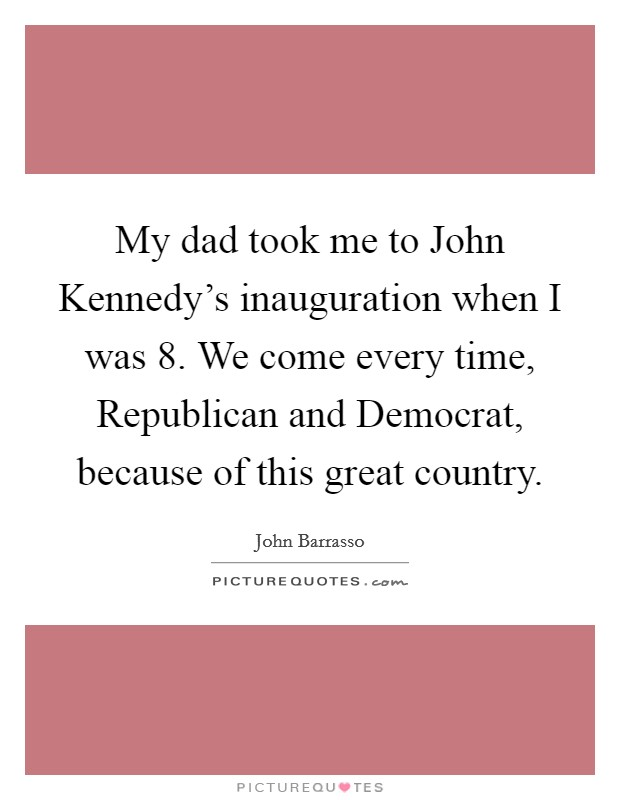 My dad took me to John Kennedy's inauguration when I was 8. We come every time, Republican and Democrat, because of this great country Picture Quote #1