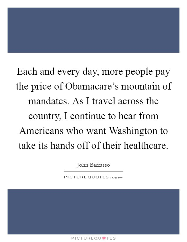 Each and every day, more people pay the price of Obamacare's mountain of mandates. As I travel across the country, I continue to hear from Americans who want Washington to take its hands off of their healthcare Picture Quote #1