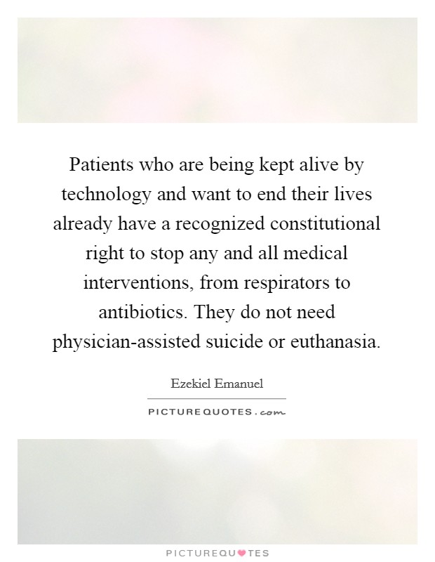 Patients who are being kept alive by technology and want to end their lives already have a recognized constitutional right to stop any and all medical interventions, from respirators to antibiotics. They do not need physician-assisted suicide or euthanasia Picture Quote #1
