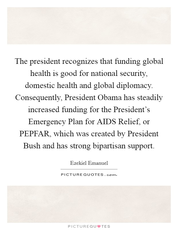 The president recognizes that funding global health is good for national security, domestic health and global diplomacy. Consequently, President Obama has steadily increased funding for the President's Emergency Plan for AIDS Relief, or PEPFAR, which was created by President Bush and has strong bipartisan support Picture Quote #1