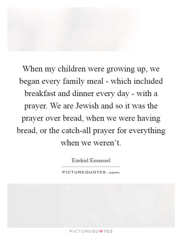 When my children were growing up, we began every family meal - which included breakfast and dinner every day - with a prayer. We are Jewish and so it was the prayer over bread, when we were having bread, or the catch-all prayer for everything when we weren't Picture Quote #1
