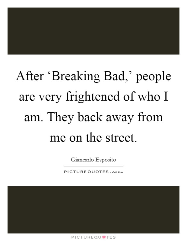 After 'Breaking Bad,' people are very frightened of who I am. They back away from me on the street Picture Quote #1