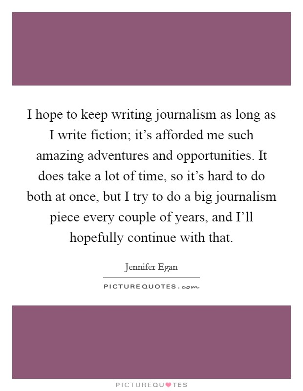 I hope to keep writing journalism as long as I write fiction; it's afforded me such amazing adventures and opportunities. It does take a lot of time, so it's hard to do both at once, but I try to do a big journalism piece every couple of years, and I'll hopefully continue with that Picture Quote #1