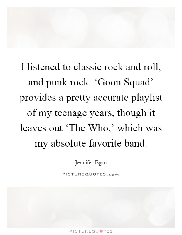 I listened to classic rock and roll, and punk rock. 'Goon Squad' provides a pretty accurate playlist of my teenage years, though it leaves out 'The Who,' which was my absolute favorite band Picture Quote #1