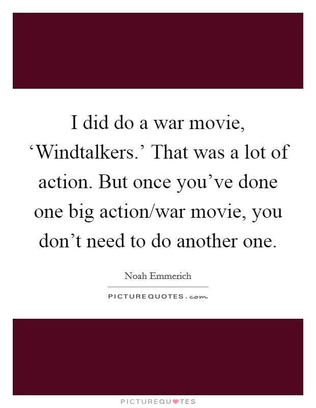 I did do a war movie, 'Windtalkers.' That was a lot of action. But once you've done one big action/war movie, you don't need to do another one Picture Quote #1
