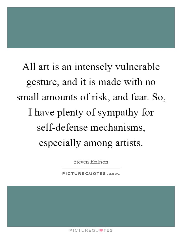 All art is an intensely vulnerable gesture, and it is made with no small amounts of risk, and fear. So, I have plenty of sympathy for self-defense mechanisms, especially among artists Picture Quote #1