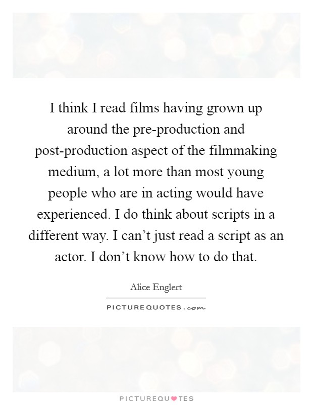 I think I read films having grown up around the pre-production and post-production aspect of the filmmaking medium, a lot more than most young people who are in acting would have experienced. I do think about scripts in a different way. I can't just read a script as an actor. I don't know how to do that Picture Quote #1