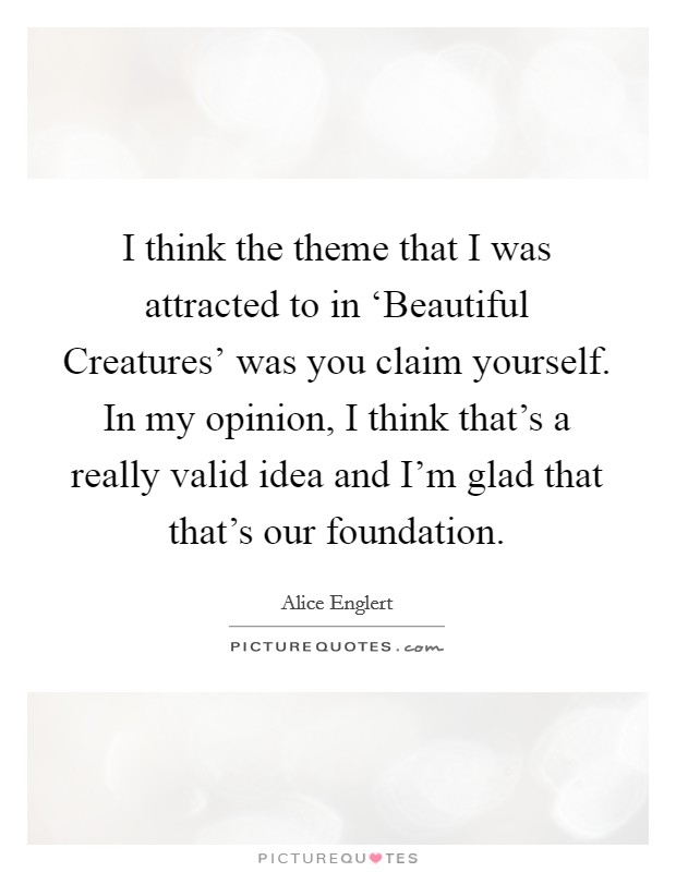 I think the theme that I was attracted to in 'Beautiful Creatures' was you claim yourself. In my opinion, I think that's a really valid idea and I'm glad that that's our foundation Picture Quote #1