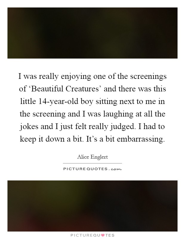 I was really enjoying one of the screenings of 'Beautiful Creatures' and there was this little 14-year-old boy sitting next to me in the screening and I was laughing at all the jokes and I just felt really judged. I had to keep it down a bit. It's a bit embarrassing Picture Quote #1