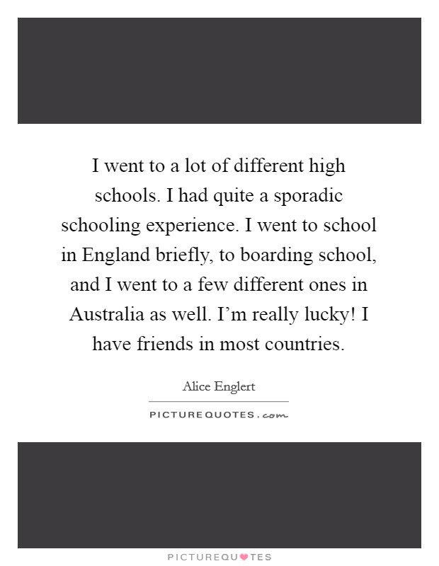 I went to a lot of different high schools. I had quite a sporadic schooling experience. I went to school in England briefly, to boarding school, and I went to a few different ones in Australia as well. I'm really lucky! I have friends in most countries Picture Quote #1