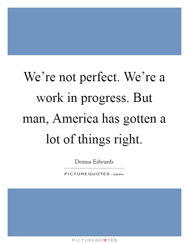 We're not perfect. We're a work in progress. But man, America has gotten a lot of things right Picture Quote #1