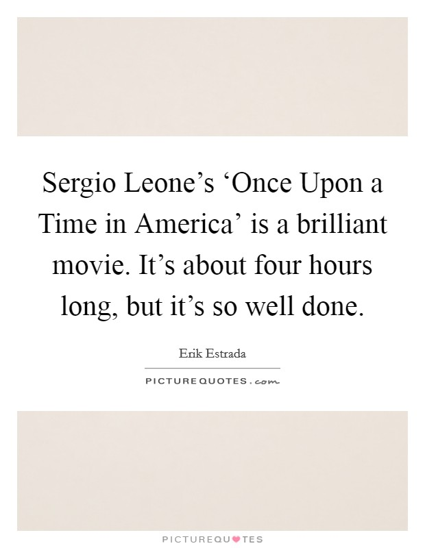 Sergio Leone's 'Once Upon a Time in America' is a brilliant movie. It's about four hours long, but it's so well done Picture Quote #1