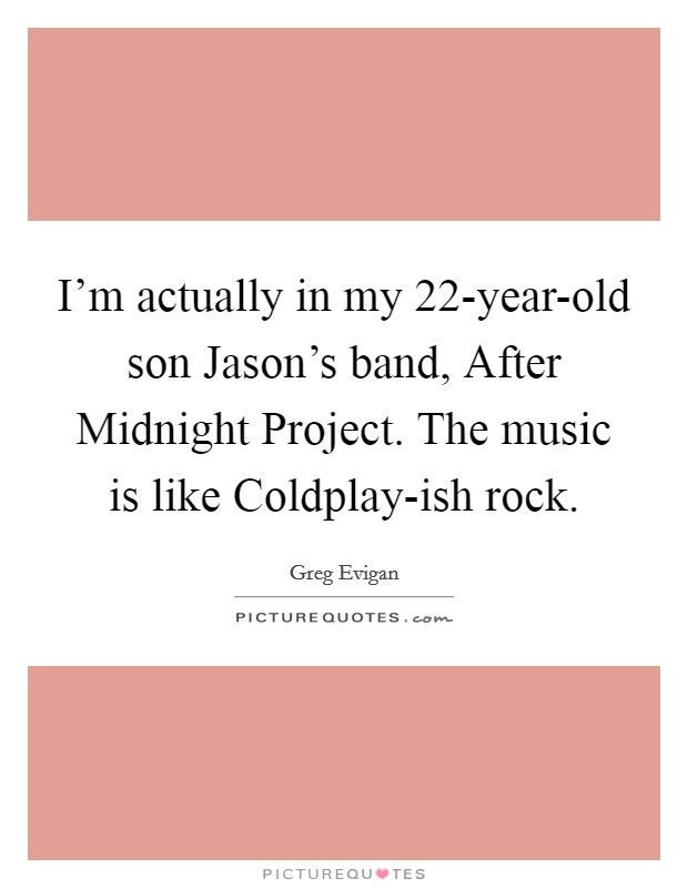 I'm actually in my 22-year-old son Jason's band, After Midnight Project. The music is like Coldplay-ish rock Picture Quote #1