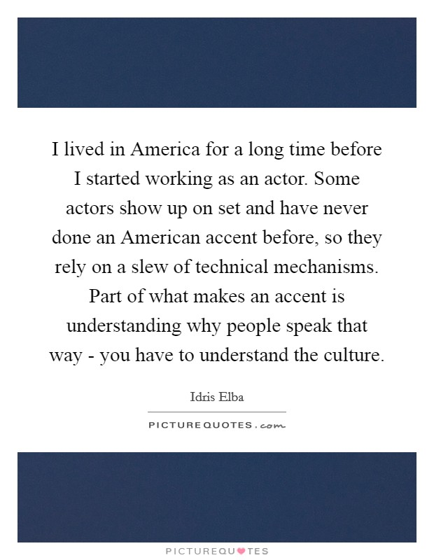 I lived in America for a long time before I started working as an actor. Some actors show up on set and have never done an American accent before, so they rely on a slew of technical mechanisms. Part of what makes an accent is understanding why people speak that way - you have to understand the culture Picture Quote #1