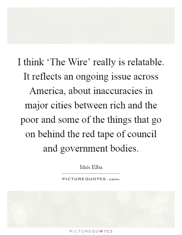 I think 'The Wire' really is relatable. It reflects an ongoing issue across America, about inaccuracies in major cities between rich and the poor and some of the things that go on behind the red tape of council and government bodies Picture Quote #1