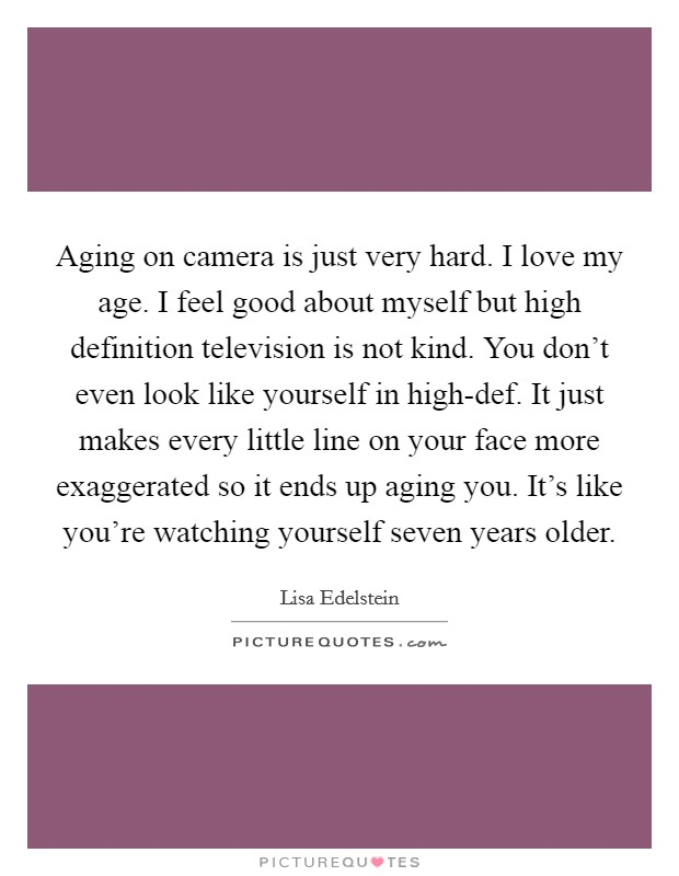 Aging on camera is just very hard. I love my age. I feel good about myself but high definition television is not kind. You don't even look like yourself in high-def. It just makes every little line on your face more exaggerated so it ends up aging you. It's like you're watching yourself seven years older Picture Quote #1