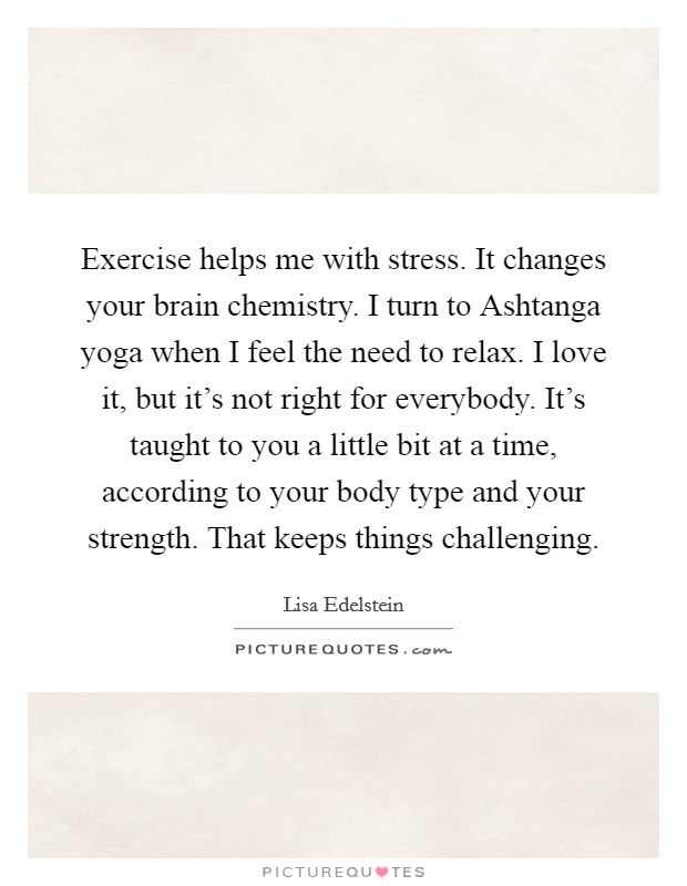 Exercise helps me with stress. It changes your brain chemistry. I turn to Ashtanga yoga when I feel the need to relax. I love it, but it's not right for everybody. It's taught to you a little bit at a time, according to your body type and your strength. That keeps things challenging Picture Quote #1
