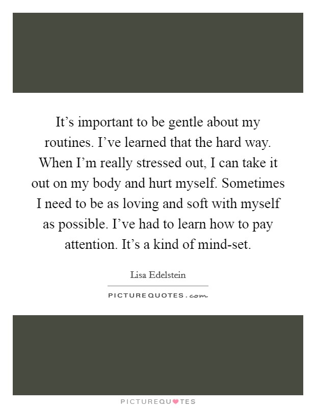 It's important to be gentle about my routines. I've learned that the hard way. When I'm really stressed out, I can take it out on my body and hurt myself. Sometimes I need to be as loving and soft with myself as possible. I've had to learn how to pay attention. It's a kind of mind-set Picture Quote #1