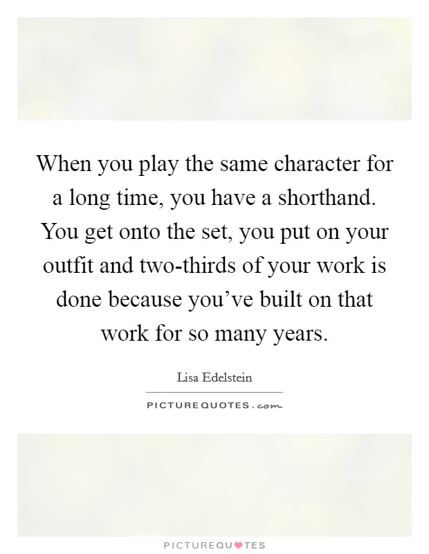When you play the same character for a long time, you have a shorthand. You get onto the set, you put on your outfit and two-thirds of your work is done because you've built on that work for so many years Picture Quote #1