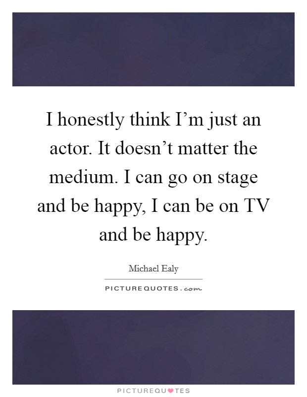 I honestly think I'm just an actor. It doesn't matter the medium. I can go on stage and be happy, I can be on TV and be happy Picture Quote #1