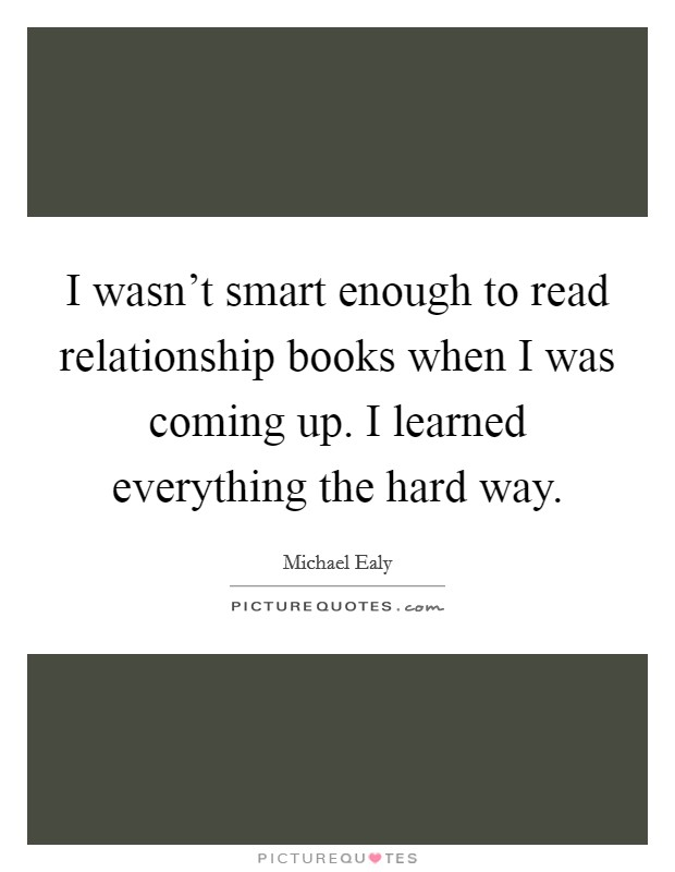 I wasn't smart enough to read relationship books when I was coming up. I learned everything the hard way Picture Quote #1