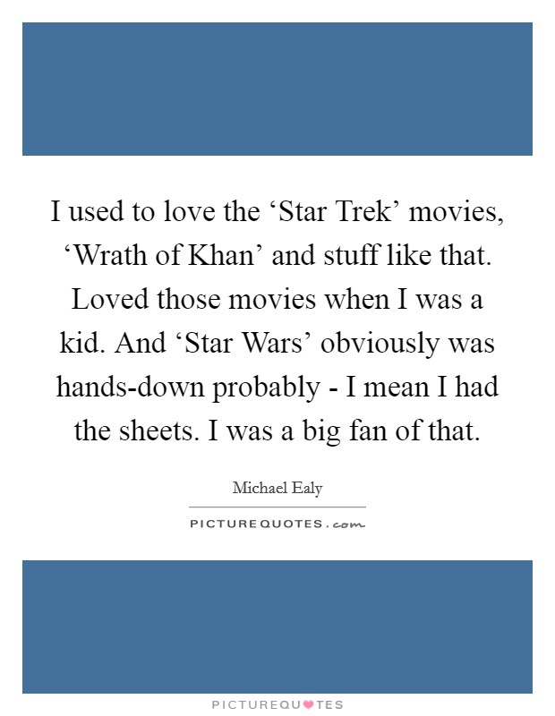 I used to love the 'Star Trek' movies, 'Wrath of Khan' and stuff like that. Loved those movies when I was a kid. And 'Star Wars' obviously was hands-down probably - I mean I had the sheets. I was a big fan of that Picture Quote #1