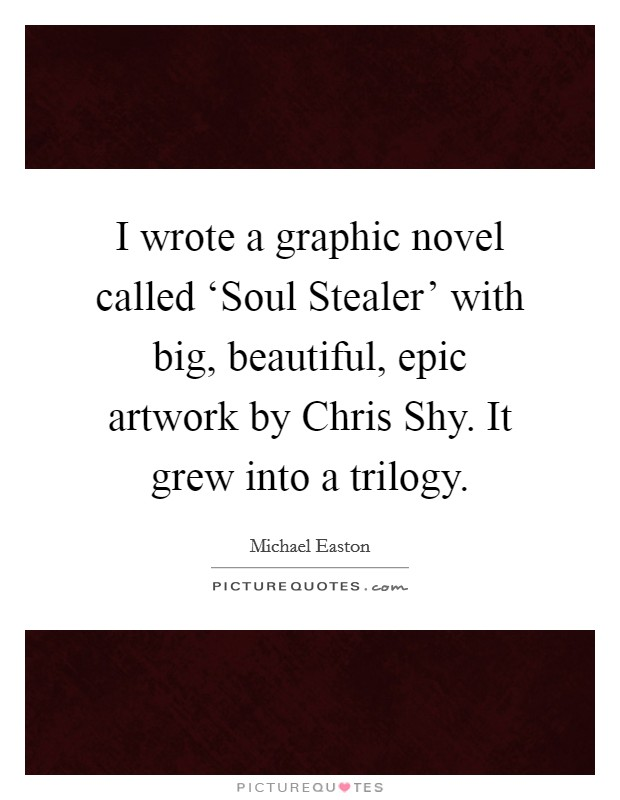 I wrote a graphic novel called 'Soul Stealer' with big, beautiful, epic artwork by Chris Shy. It grew into a trilogy Picture Quote #1