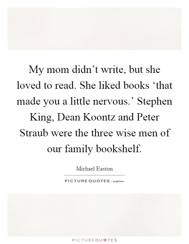 My mom didn't write, but she loved to read. She liked books 'that made you a little nervous.' Stephen King, Dean Koontz and Peter Straub were the three wise men of our family bookshelf Picture Quote #1