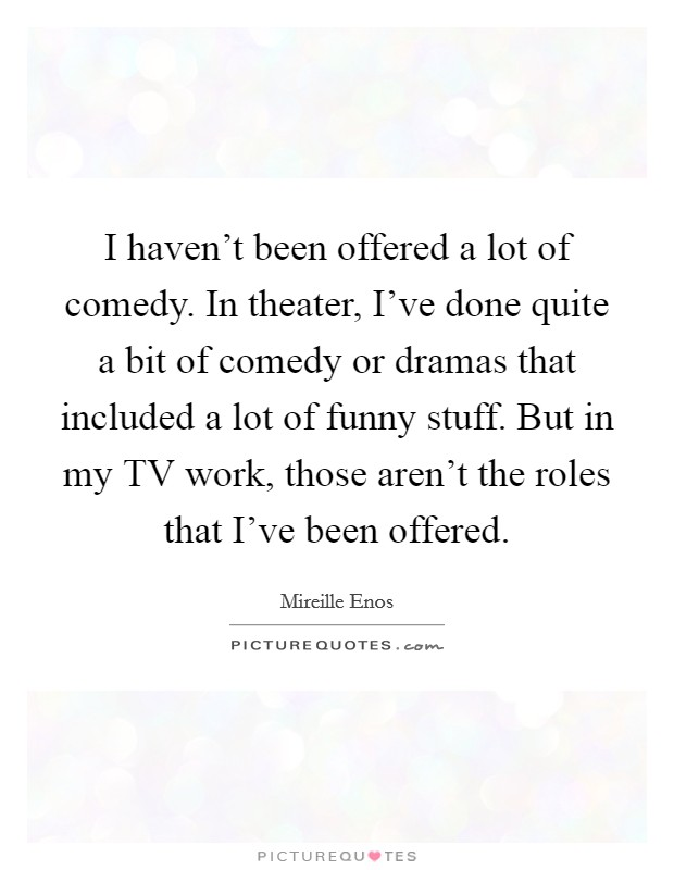 I haven't been offered a lot of comedy. In theater, I've done quite a bit of comedy or dramas that included a lot of funny stuff. But in my TV work, those aren't the roles that I've been offered Picture Quote #1