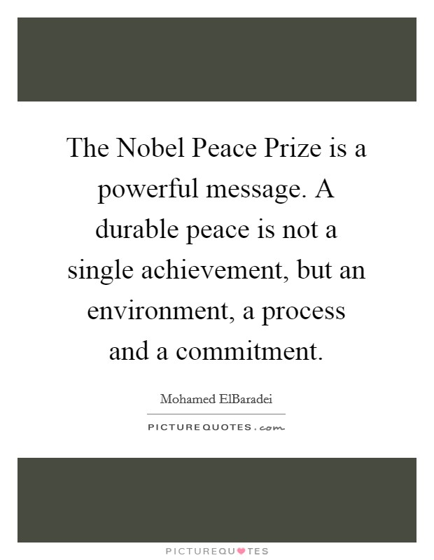 The Nobel Peace Prize is a powerful message. A durable peace is not a single achievement, but an environment, a process and a commitment Picture Quote #1