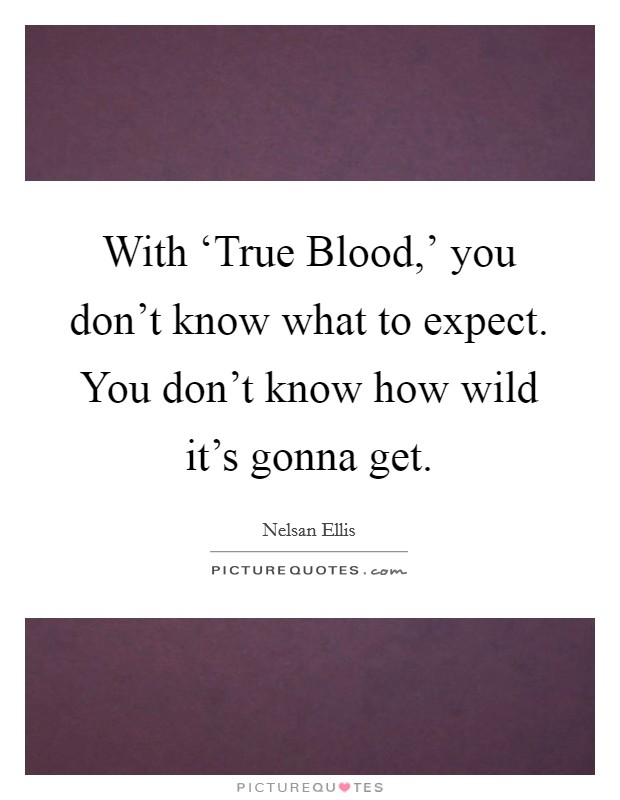With 'True Blood,' you don't know what to expect. You don't know how wild it's gonna get Picture Quote #1