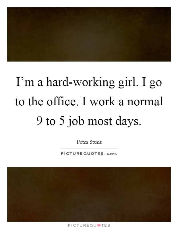 I'm a hard-working girl. I go to the office. I work a normal 9 to 5 job most days Picture Quote #1