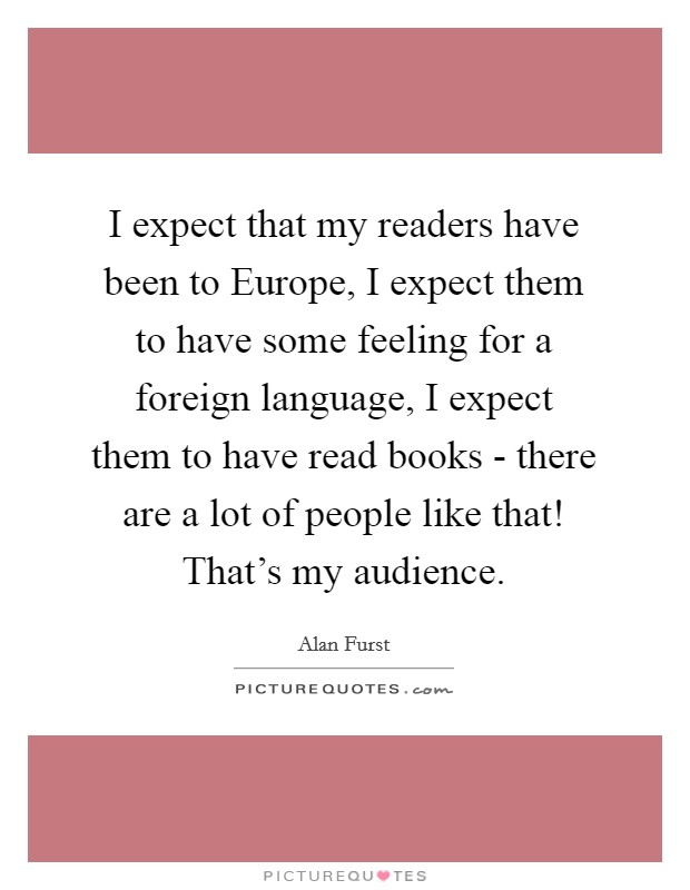 I expect that my readers have been to Europe, I expect them to have some feeling for a foreign language, I expect them to have read books - there are a lot of people like that! That's my audience Picture Quote #1