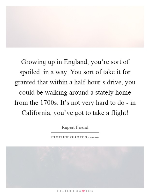 Growing up in England, you're sort of spoiled, in a way. You sort of take it for granted that within a half-hour's drive, you could be walking around a stately home from the 1700s. It's not very hard to do - in California, you've got to take a flight! Picture Quote #1