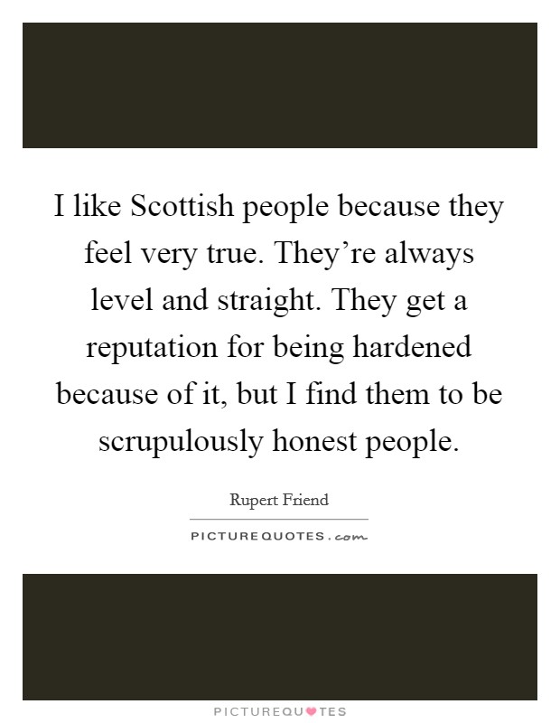I like Scottish people because they feel very true. They're always level and straight. They get a reputation for being hardened because of it, but I find them to be scrupulously honest people Picture Quote #1